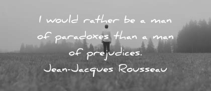 words of wisdom i d rather be a man of paradoxes than a man of prejudices jean jacques rousseau wisdom quotes
