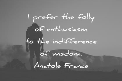 words of wisdom i prefer the folly of enthusiam to the difference of wisdom quotes
