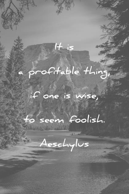 words of wisdom it is a profitable thing if one is wise to seem foolish aeschylus wisdom quotes