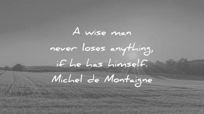 words of wisdom quotes wise man never loses anything has himself michel de montaigne