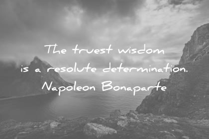 words of wisdom the truest wisdom is a resolute determination napoleon bonaparte wisdom quotes