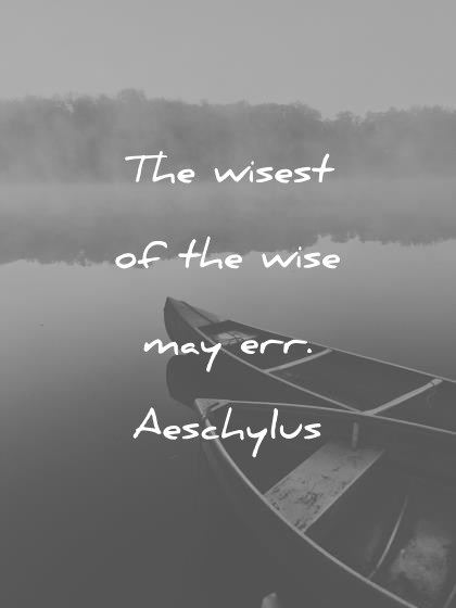 words of wisdom the wisest of the wise may err aeschylus wisdom quotes