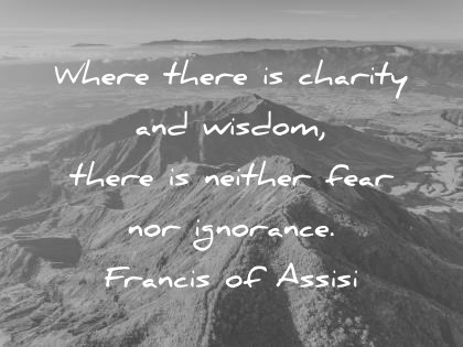 words of wisdom where there is charity and wisdom there is neither fear nor ignorance francis of assis wisdom quotes