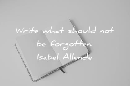writing quotes write what should not be forgotten isabel allende wisdom