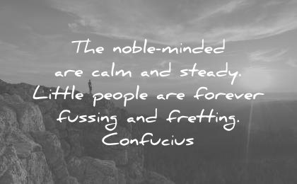 f9c73c781cbb zen quotes noble minded are calm steady little people forever fussing  fretting confucius wisdom
